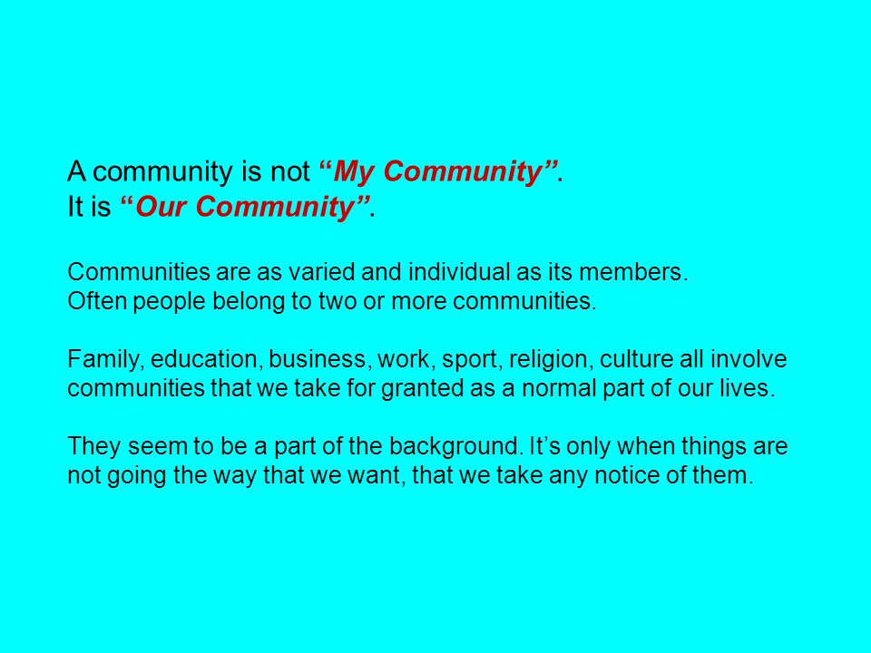 "A community is not ""My Community"". It is ""Our Community"". Communities are as varied and individual as its members. Often people belong to two or more"