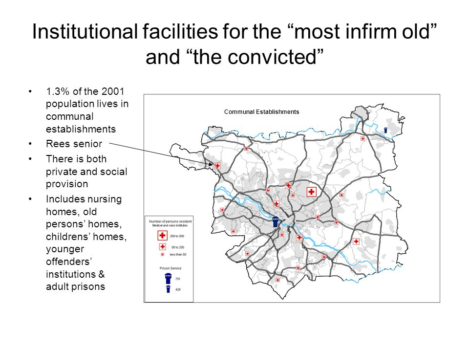 Institutional facilities for the most infirm old and the convicted 1.3% of the 2001 population lives in communal establishments Rees senior There is both private and social provision Includes nursing homes, old persons' homes, childrens' homes, younger offenders' institutions & adult prisons Communal Establishments