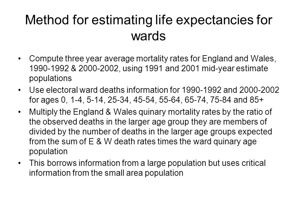 Method for estimating life expectancies for wards Compute three year average mortality rates for England and Wales, 1990-1992 & 2000-2002, using 1991 and 2001 mid-year estimate populations Use electoral ward deaths information for 1990-1992 and 2000-2002 for ages 0, 1-4, 5-14, 25-34, 45-54, 55-64, 65-74, 75-84 and 85+ Multiply the England & Wales quinary mortality rates by the ratio of the observed deaths in the larger age group they are members of divided by the number of deaths in the larger age groups expected from the sum of E & W death rates times the ward quinary age population This borrows information from a large population but uses critical information from the small area population