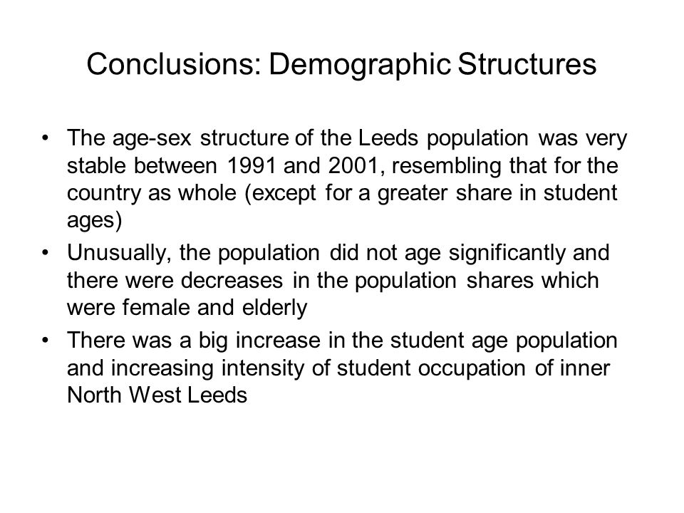 Conclusions: Demographic Structures The age-sex structure of the Leeds population was very stable between 1991 and 2001, resembling that for the country as whole (except for a greater share in student ages) Unusually, the population did not age significantly and there were decreases in the population shares which were female and elderly There was a big increase in the student age population and increasing intensity of student occupation of inner North West Leeds