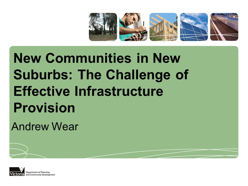 New Communities in New Suburbs: The Challenge of Effective Infrastructure Provision Andrew Wear