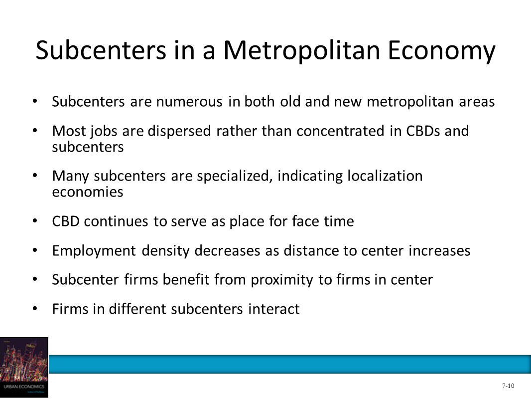 Subcenters in a Metropolitan Economy Subcenters are numerous in both old and new metropolitan areas Most jobs are dispersed rather than concentrated in CBDs and subcenters Many subcenters are specialized, indicating localization economies CBD continues to serve as place for face time Employment density decreases as distance to center increases Subcenter firms benefit from proximity to firms in center Firms in different subcenters interact 7-10