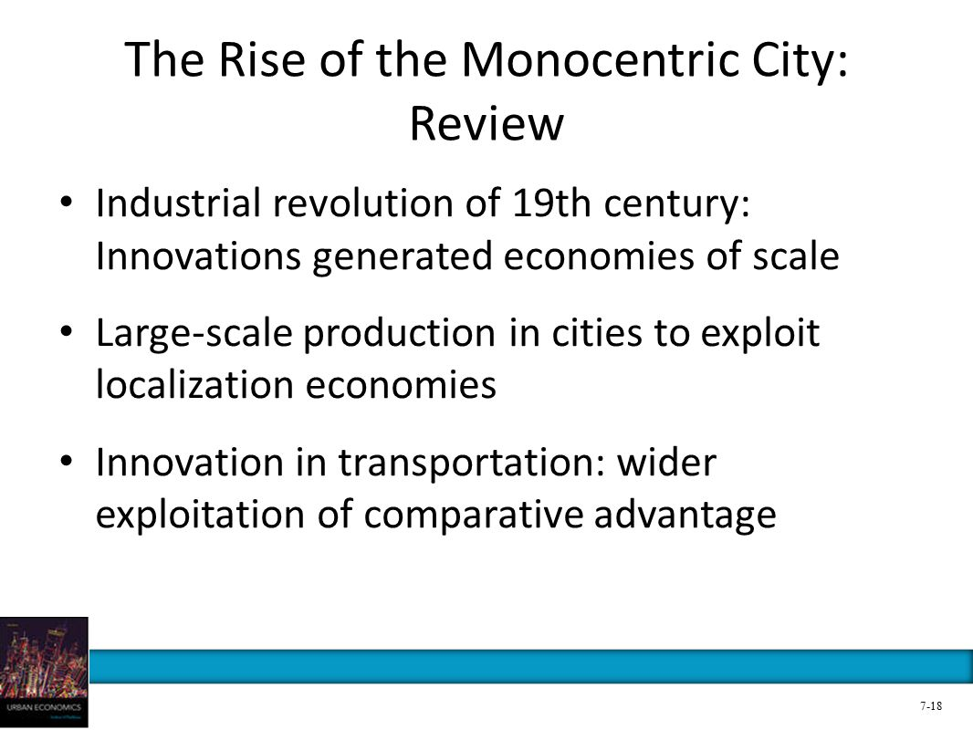 The Rise of the Monocentric City: Review Industrial revolution of 19th century: Innovations generated economies of scale Large-scale production in cities to exploit localization economies Innovation in transportation: wider exploitation of comparative advantage 7-18