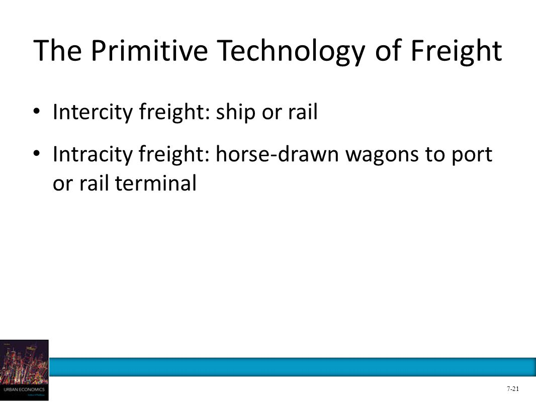 The Primitive Technology of Freight Intercity freight: ship or rail Intracity freight: horse-drawn wagons to port or rail terminal 7-21