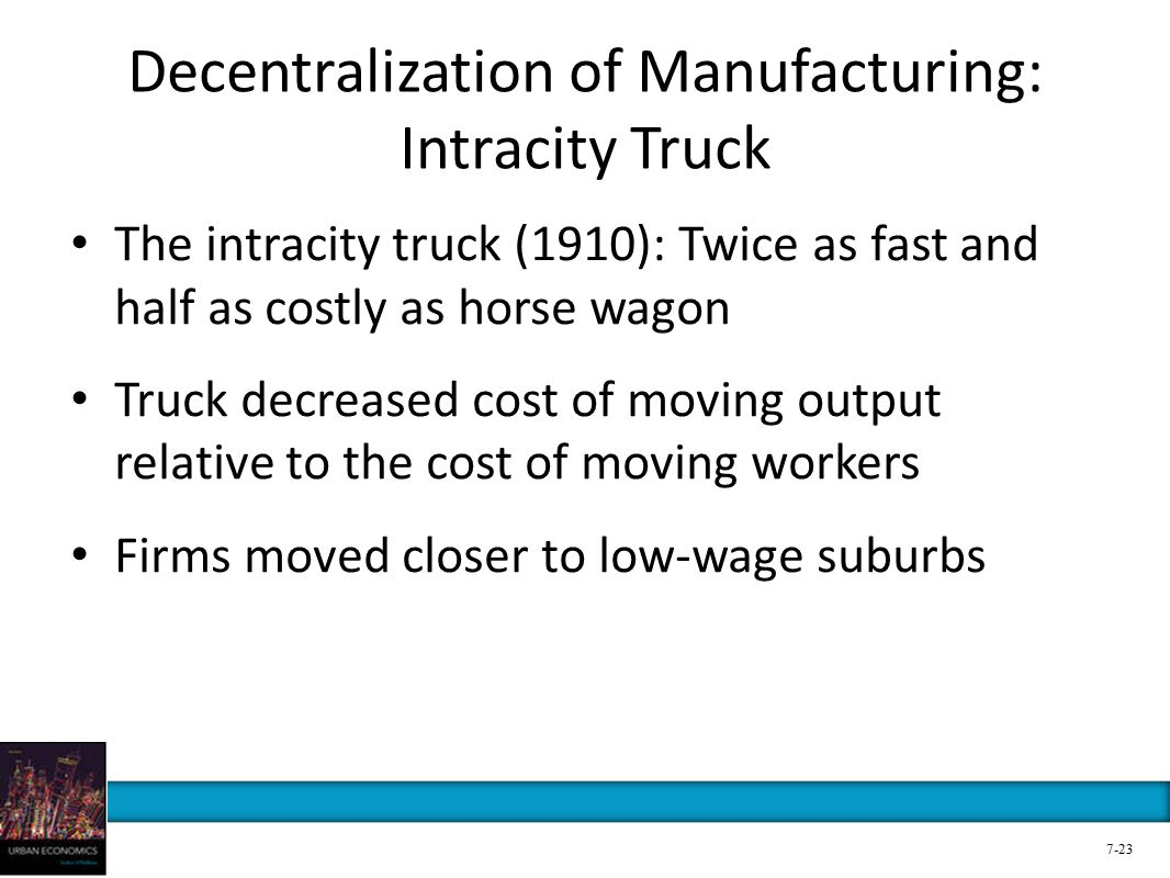 Decentralization of Manufacturing: Intracity Truck The intracity truck (1910): Twice as fast and half as costly as horse wagon Truck decreased cost of moving output relative to the cost of moving workers Firms moved closer to low-wage suburbs 7-23