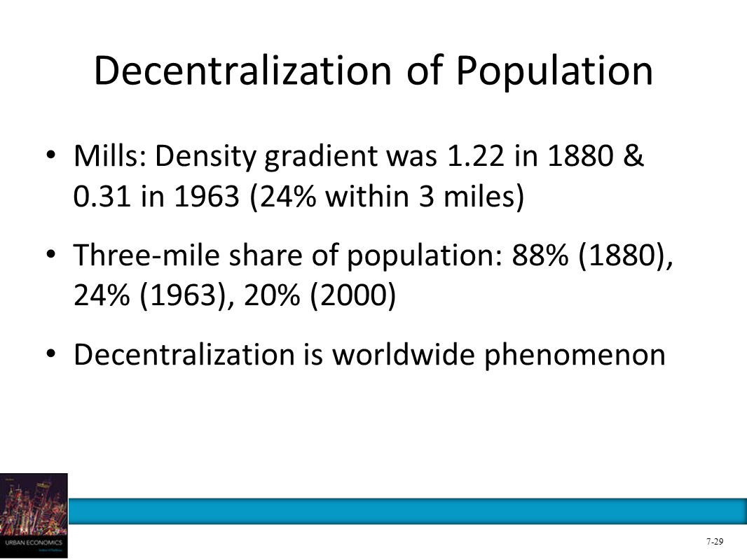 Decentralization of Population Mills: Density gradient was 1.22 in 1880 & 0.31 in 1963 (24% within 3 miles) Three-mile share of population: 88% (1880), 24% (1963), 20% (2000) Decentralization is worldwide phenomenon 7-29