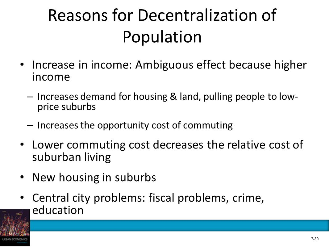 Reasons for Decentralization of Population Increase in income: Ambiguous effect because higher income – Increases demand for housing & land, pulling people to low- price suburbs – Increases the opportunity cost of commuting Lower commuting cost decreases the relative cost of suburban living New housing in suburbs Central city problems: fiscal problems, crime, education 7-30
