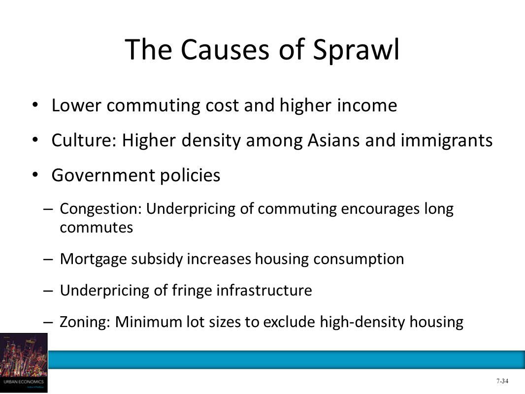 The Causes of Sprawl Lower commuting cost and higher income Culture: Higher density among Asians and immigrants Government policies – Congestion: Underpricing of commuting encourages long commutes – Mortgage subsidy increases housing consumption – Underpricing of fringe infrastructure – Zoning: Minimum lot sizes to exclude high-density housing 7-34