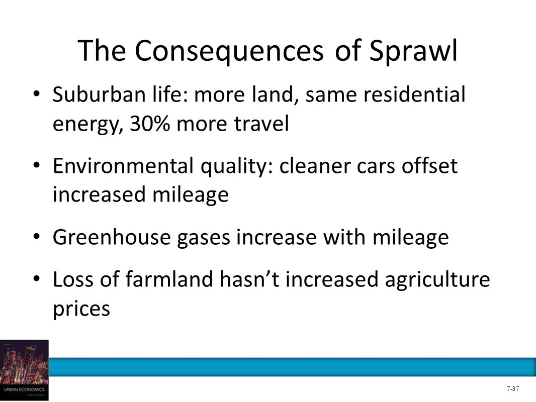 The Consequences of Sprawl Suburban life: more land, same residential energy, 30% more travel Environmental quality: cleaner cars offset increased mileage Greenhouse gases increase with mileage Loss of farmland hasn't increased agriculture prices 7-37