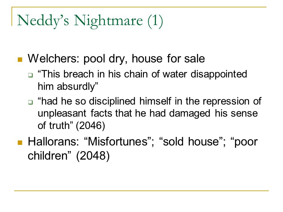 Neddy's Nightmare (1) Welchers: pool dry, house for sale  This breach in his chain of water disappointed him absurdly  had he so disciplined himself in the repression of unpleasant facts that he had damaged his sense of truth (2046) Hallorans: Misfortunes ; sold house ; poor children (2048)