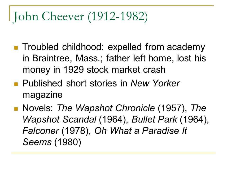 John Cheever (1912-1982) Troubled childhood: expelled from academy in Braintree, Mass.; father left home, lost his money in 1929 stock market crash Published short stories in New Yorker magazine Novels: The Wapshot Chronicle (1957), The Wapshot Scandal (1964), Bullet Park (1964), Falconer (1978), Oh What a Paradise It Seems (1980)