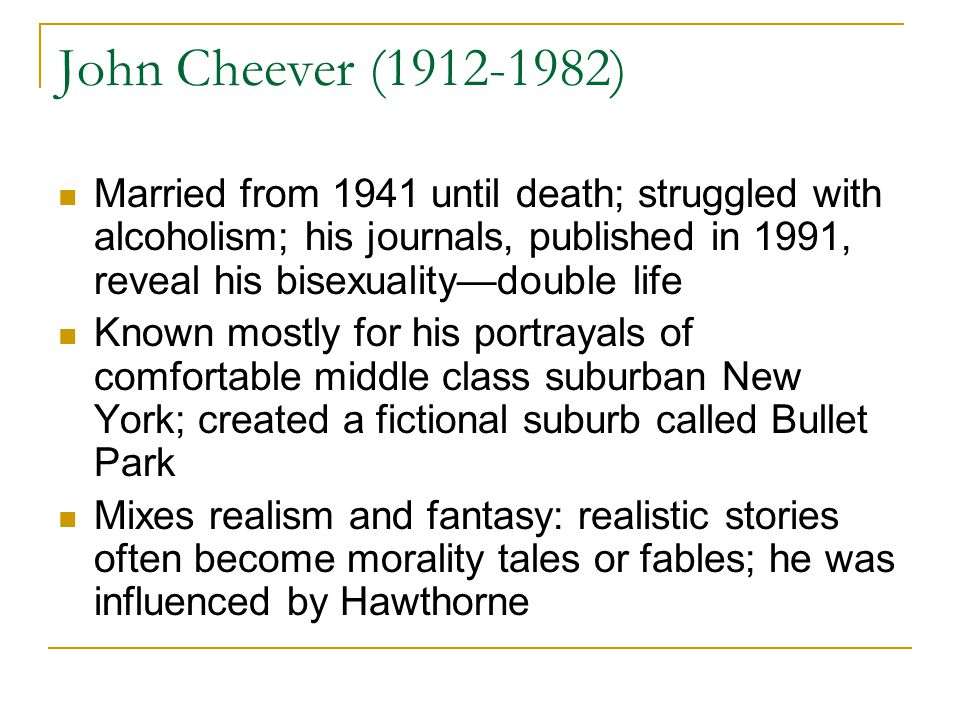 John Cheever (1912-1982) Married from 1941 until death; struggled with alcoholism; his journals, published in 1991, reveal his bisexuality—double life Known mostly for his portrayals of comfortable middle class suburban New York; created a fictional suburb called Bullet Park Mixes realism and fantasy: realistic stories often become morality tales or fables; he was influenced by Hawthorne