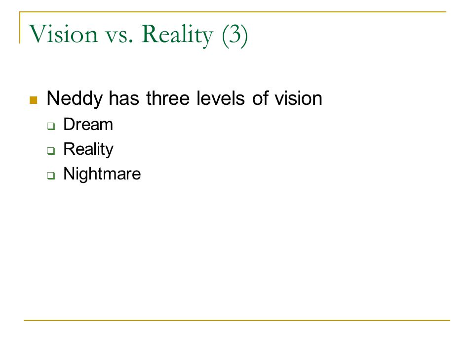 Vision vs. Reality (3) Neddy has three levels of vision  Dream  Reality  Nightmare