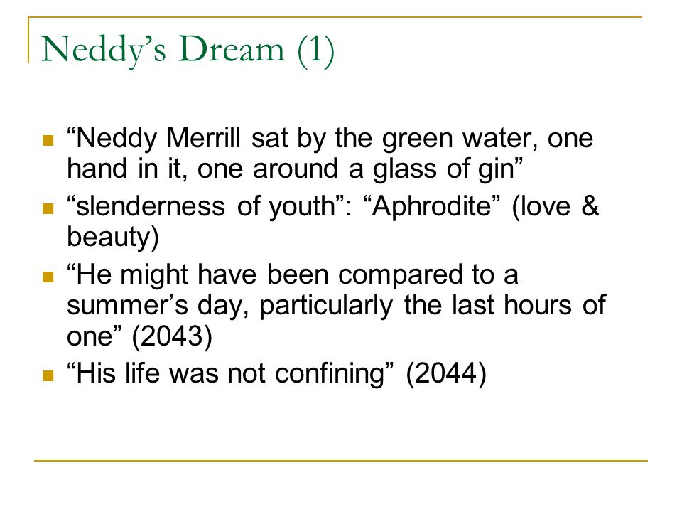 Neddy's Dream (2) He seemed to see, with a cartographer's eye, that string of swimming pools, that quasi-subterranean stream that curved across the county (2044).