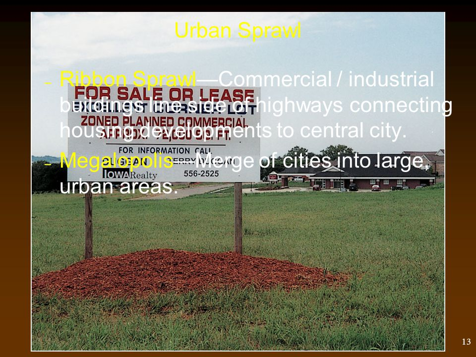 12 Urban Sprawl Urban Sprawl—Pattern of unplanned low density housing and commercial development outside of cities.