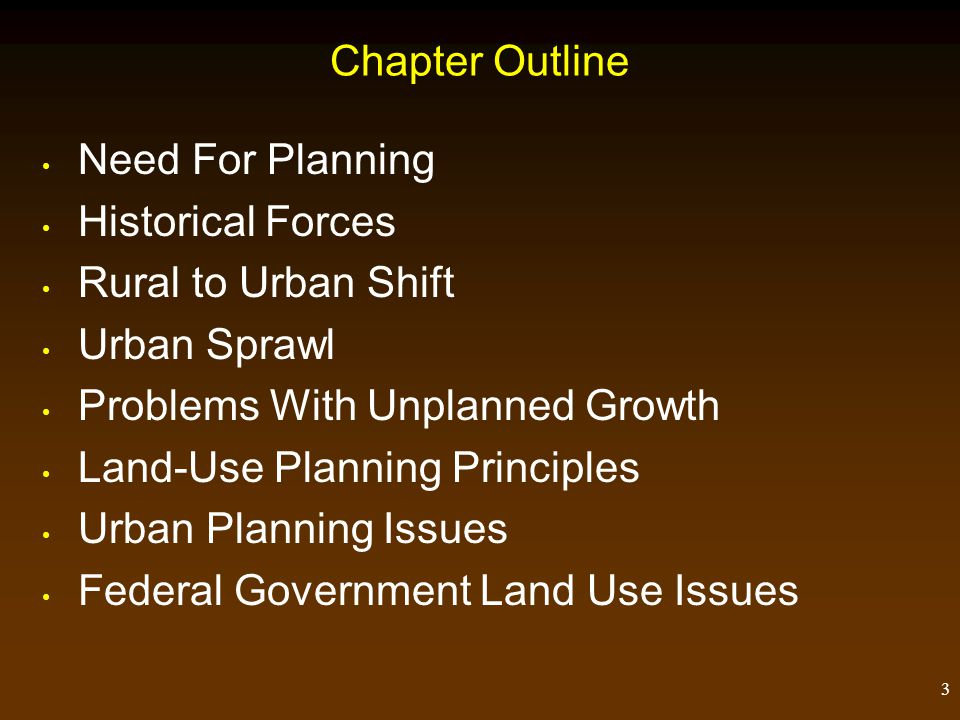 3 Chapter Outline Need For Planning Historical Forces Rural to Urban Shift Urban Sprawl Problems With Unplanned Growth Land-Use Planning Principles Urban Planning Issues Federal Government Land Use Issues