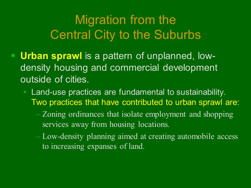 Migration from the Central City to the Suburbs  Urban sprawl is a pattern of unplanned, low- density housing and commercial development outside of cities.
