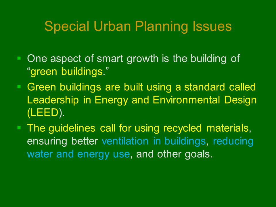 Special Urban Planning Issues  One aspect of smart growth is the building of green buildings.  Green buildings are built using a standard called Leadership in Energy and Environmental Design (LEED).