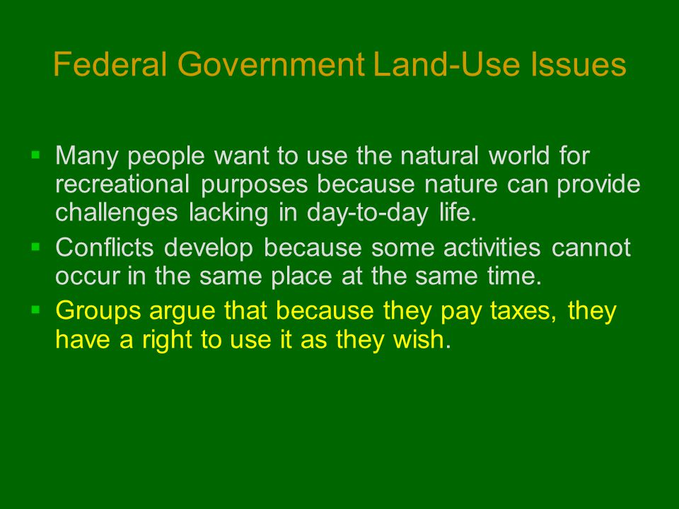 Federal Government Land-Use Issues  Many people want to use the natural world for recreational purposes because nature can provide challenges lacking in day-to-day life.