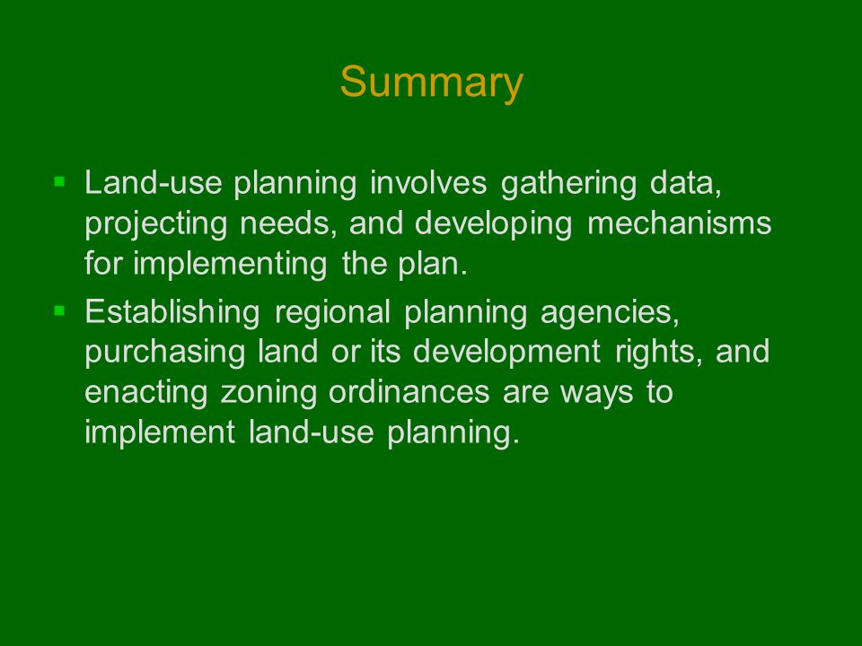 Summary  Land-use planning involves gathering data, projecting needs, and developing mechanisms for implementing the plan.
