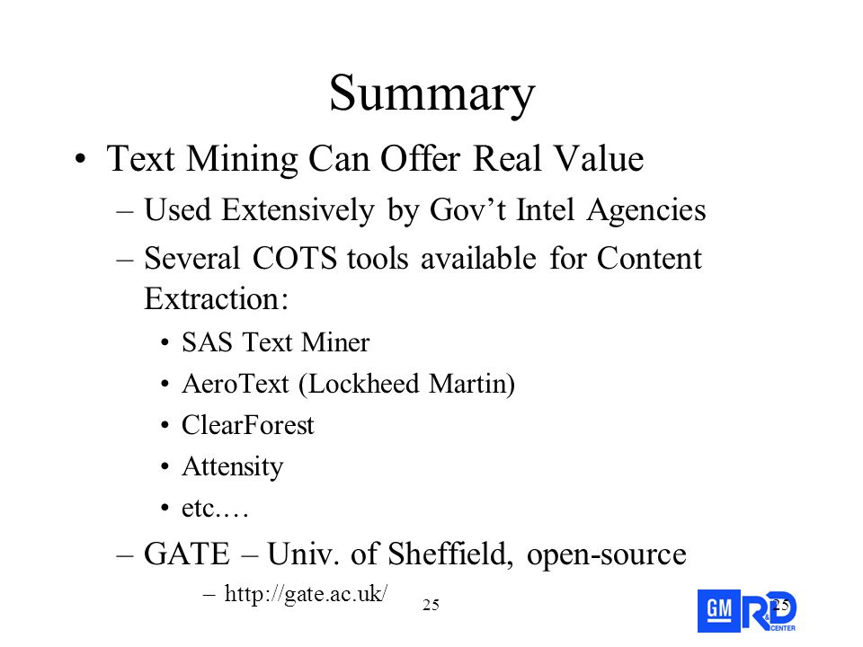 25 Summary Text Mining Can Offer Real Value –Used Extensively by Gov't Intel Agencies –Several COTS tools available for Content Extraction: SAS Text Miner AeroText (Lockheed Martin) ClearForest Attensity etc.… –GATE – Univ.