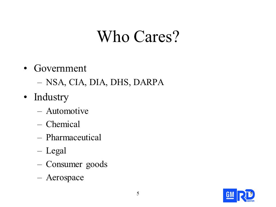 55 Who Cares? Government –NSA, CIA, DIA, DHS, DARPA Industry –Automotive –Chemical –Pharmaceutical –Legal –Consumer goods –Aerospace