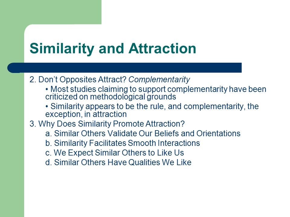 Similarity and Attraction 2. Don't Opposites Attract? Complementarity Most studies claiming to support complementarity have been criticized on methodo