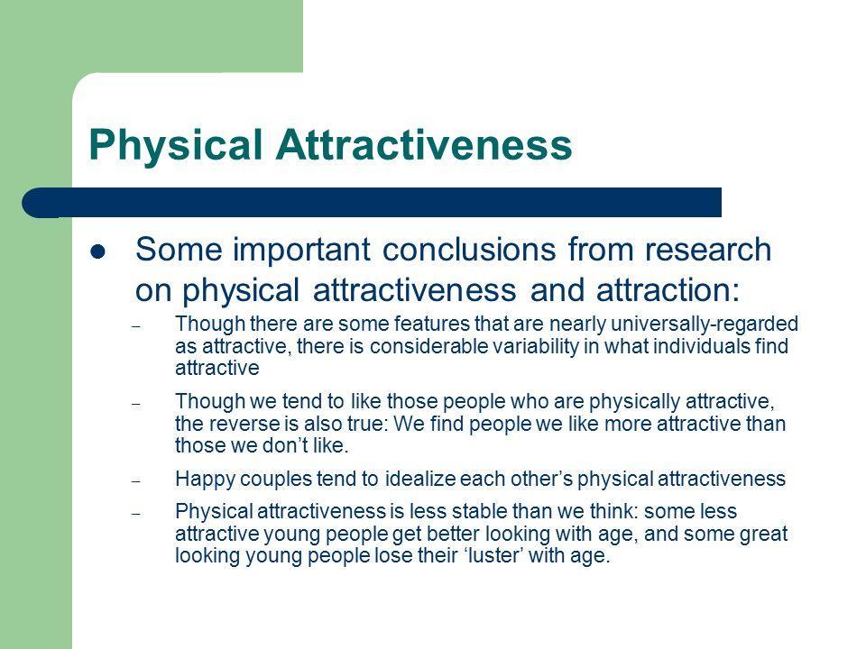 Physical Attractiveness Some important conclusions from research on physical attractiveness and attraction: – Though there are some features that are