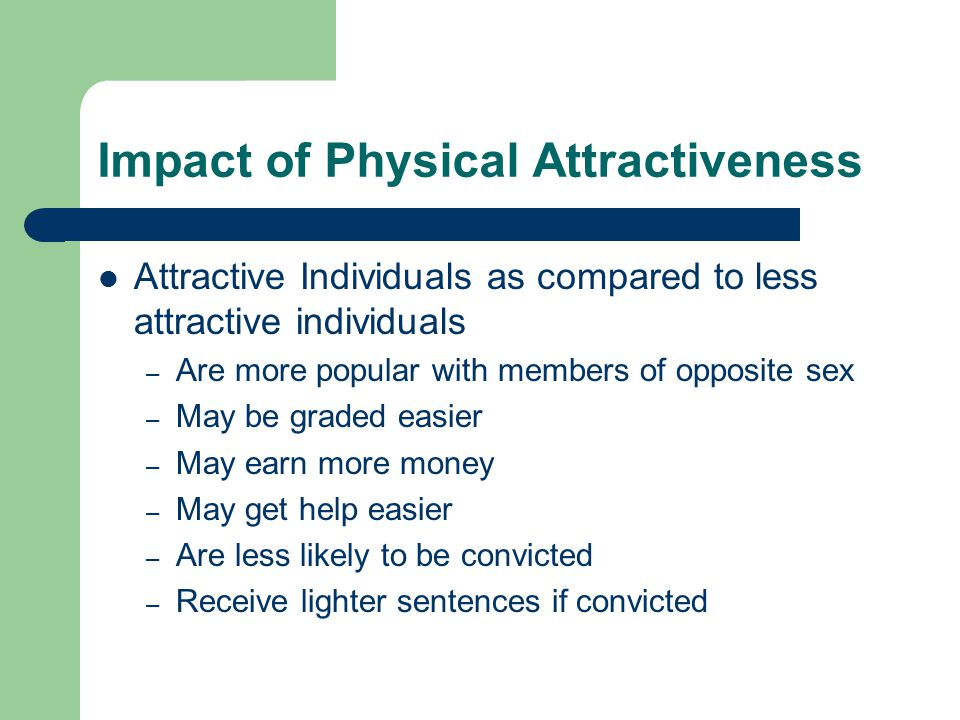 Impact of Physical Attractiveness Attractive Individuals as compared to less attractive individuals – Are more popular with members of opposite sex –