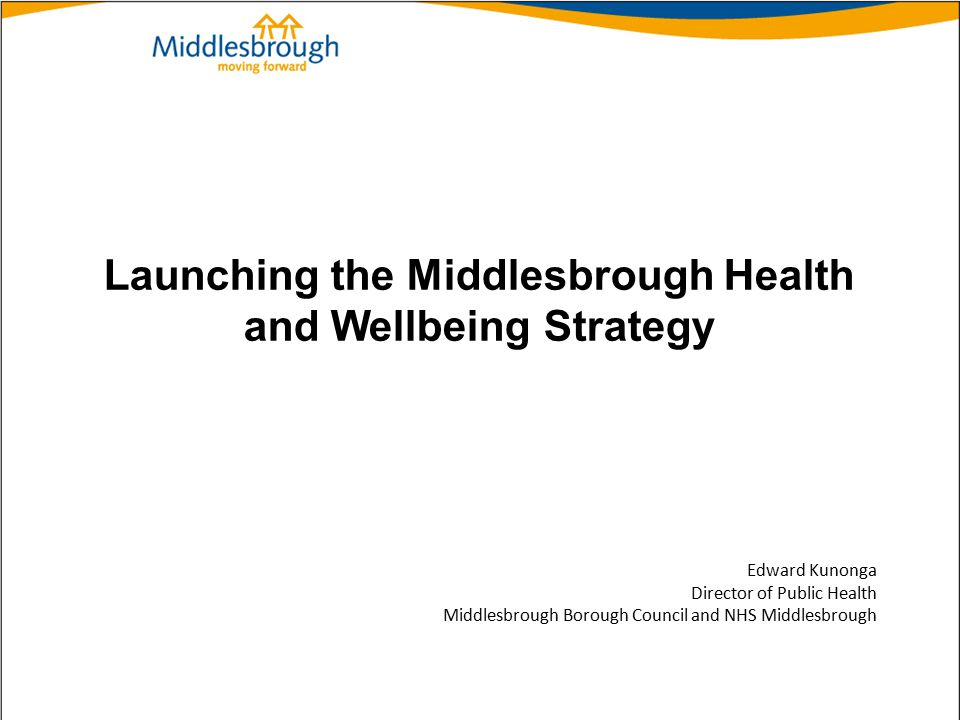 Launching the Middlesbrough Health and Wellbeing Strategy Edward Kunonga Director of Public Health Middlesbrough Borough Council and NHS Middlesbrough