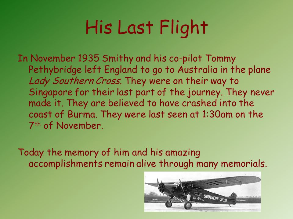 His Last Flight In November 1935 Smithy and his co-pilot Tommy Pethybridge left England to go to Australia in the plane Lady Southern Cross.