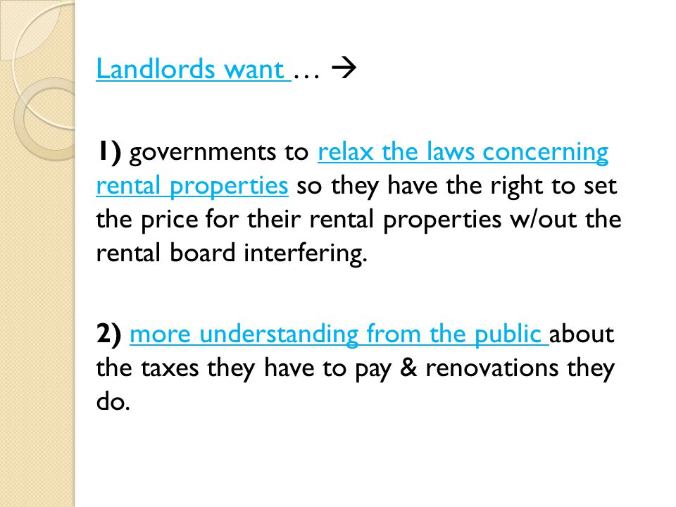 Landlords want …  1) governments to relax the laws concerning rental properties so they have the right to set the price for their rental properties w