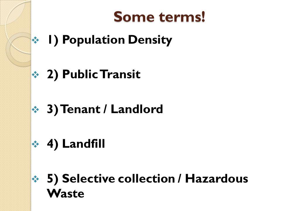 Some terms!  1) Population Density  2) Public Transit  3) Tenant / Landlord  4) Landfill  5) Selective collection / Hazardous Waste