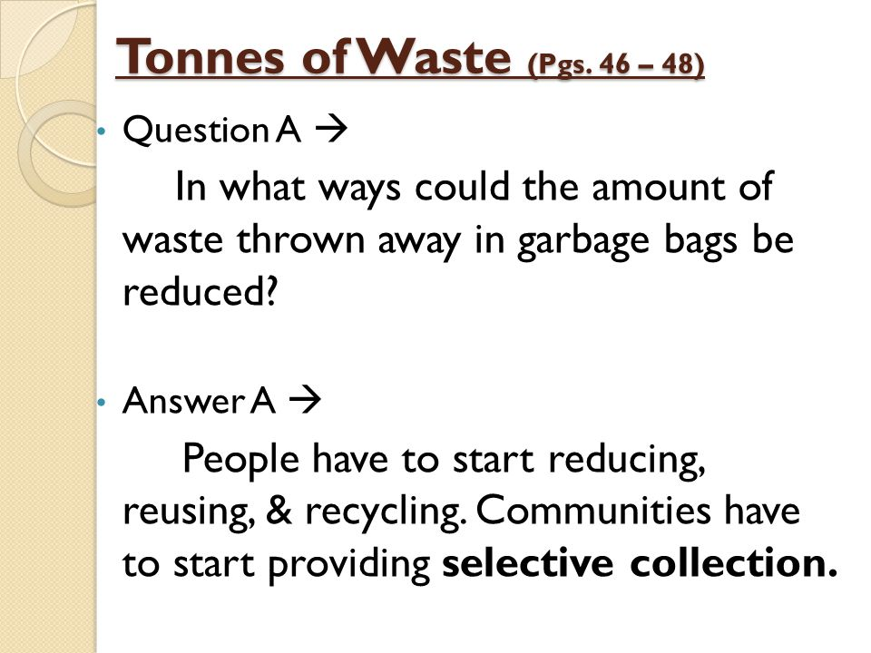 Tonnes of Waste (Pgs. 46 – 48) Question A  In what ways could the amount of waste thrown away in garbage bags be reduced? Answer A  People have to s