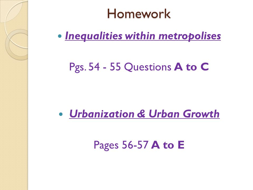 Homework Inequalities within metropolises Pgs. 54 - 55 Questions A to C Urbanization & Urban Growth Pages 56-57 A to E