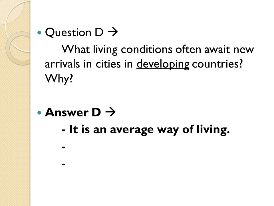 Question D  What living conditions often await new arrivals in cities in developing countries? Why? Answer D  - It is an average way of living. - -