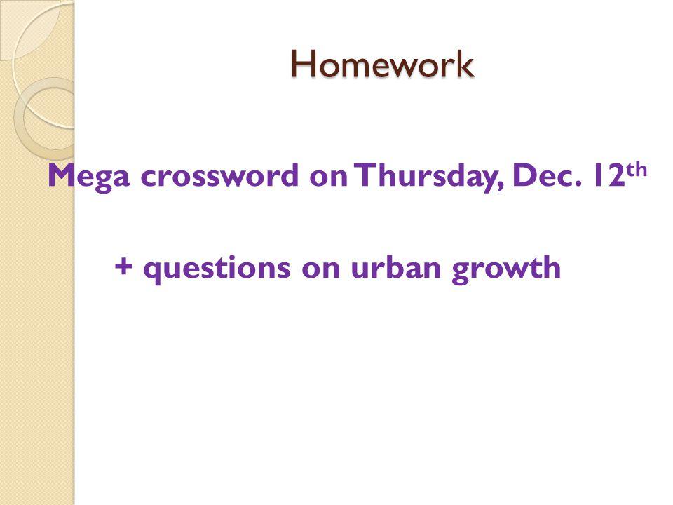 Homework Mega crossword on Thursday, Dec. 12 th + questions on urban growth
