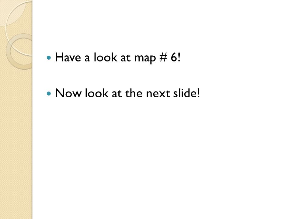 Have a look at map # 6! Now look at the next slide!