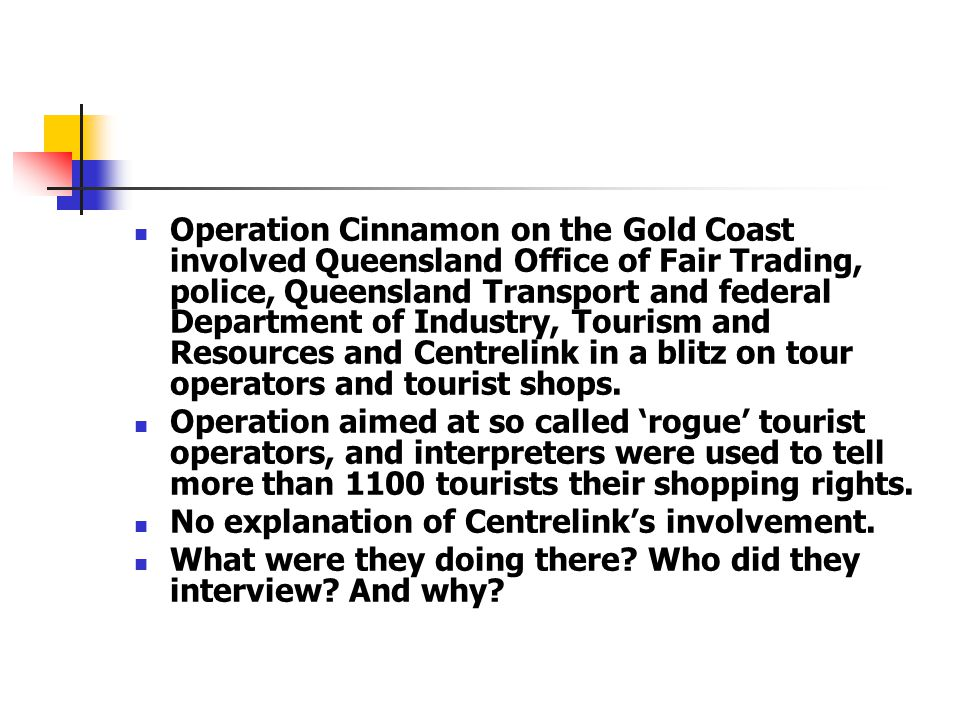 Operation Cinnamon on the Gold Coast involved Queensland Office of Fair Trading, police, Queensland Transport and federal Department of Industry, Tourism and Resources and Centrelink in a blitz on tour operators and tourist shops.