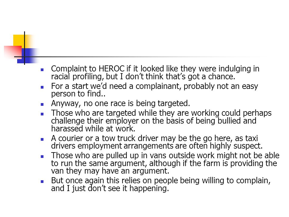 Complaint to HEROC if it looked like they were indulging in racial profiling, but I don't think that's got a chance.