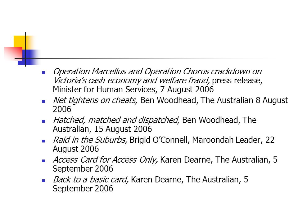 Operation Marcellus and Operation Chorus crackdown on Victoria's cash economy and welfare fraud, press release, Minister for Human Services, 7 August 2006 Net tightens on cheats, Ben Woodhead, The Australian 8 August 2006 Hatched, matched and dispatched, Ben Woodhead, The Australian, 15 August 2006 Raid in the Suburbs, Brigid O'Connell, Maroondah Leader, 22 August 2006 Access Card for Access Only, Karen Dearne, The Australian, 5 September 2006 Back to a basic card, Karen Dearne, The Australian, 5 September 2006