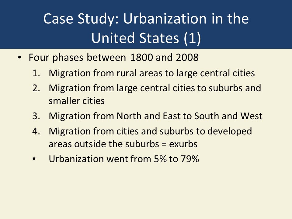 Case Study: Urbanization in the United States (1) Four phases between 1800 and 2008 1.Migration from rural areas to large central cities 2.Migration from large central cities to suburbs and smaller cities 3.Migration from North and East to South and West 4.Migration from cities and suburbs to developed areas outside the suburbs = exurbs Urbanization went from 5% to 79%