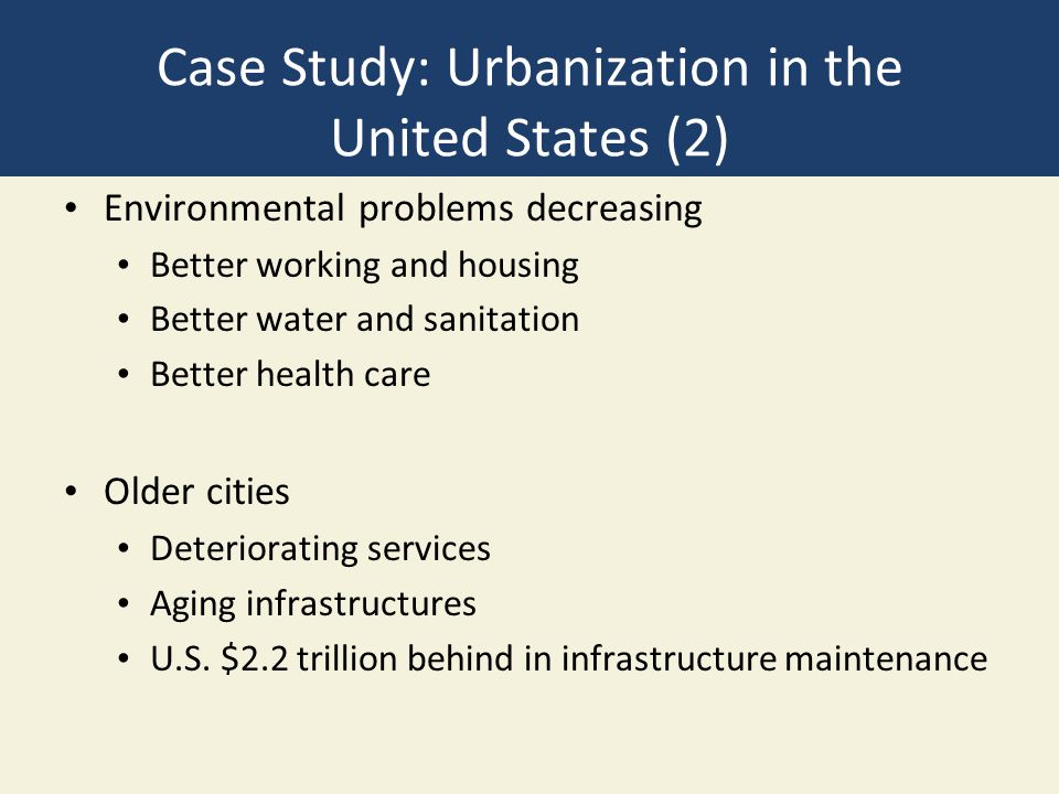 Case Study: Urbanization in the United States (2) Environmental problems decreasing Better working and housing Better water and sanitation Better health care Older cities Deteriorating services Aging infrastructures U.S.