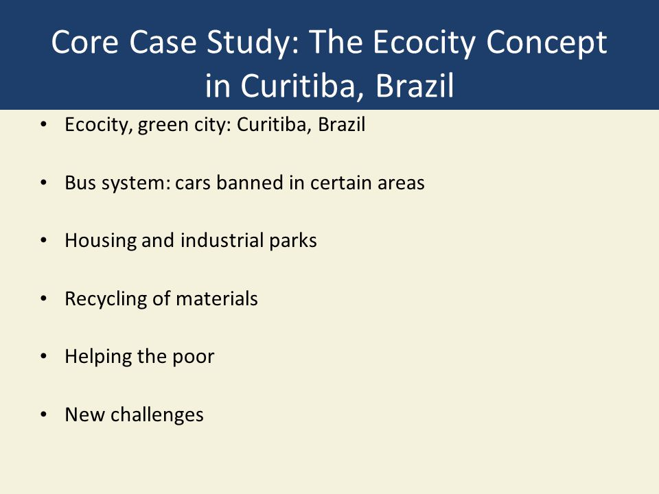 Core Case Study: The Ecocity Concept in Curitiba, Brazil Ecocity, green city: Curitiba, Brazil Bus system: cars banned in certain areas Housing and industrial parks Recycling of materials Helping the poor New challenges