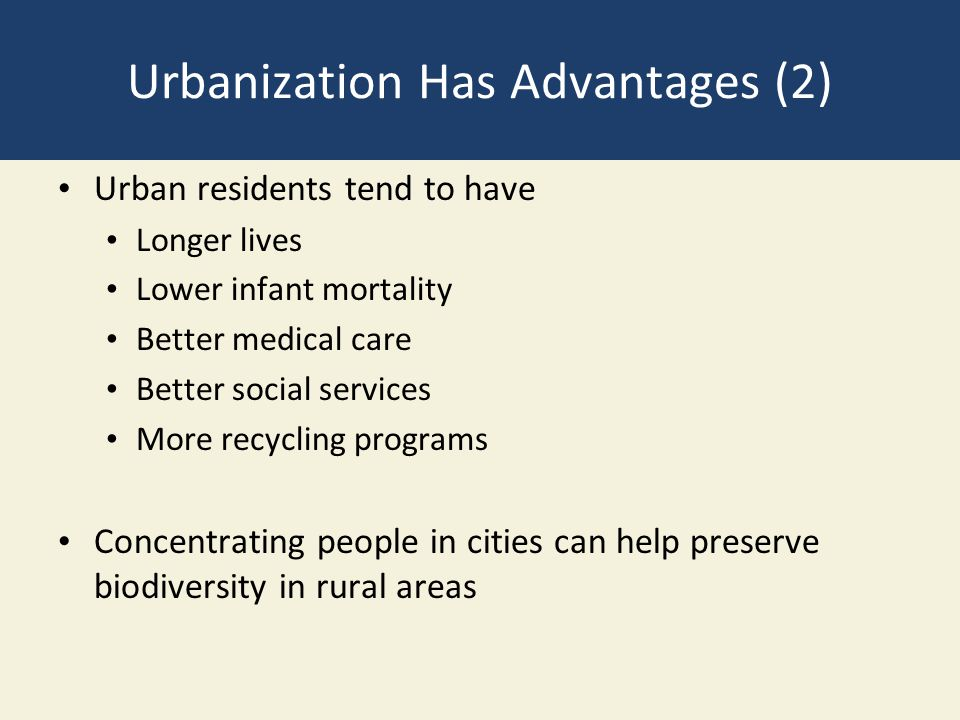 Urbanization Has Advantages (2) Urban residents tend to have Longer lives Lower infant mortality Better medical care Better social services More recycling programs Concentrating people in cities can help preserve biodiversity in rural areas