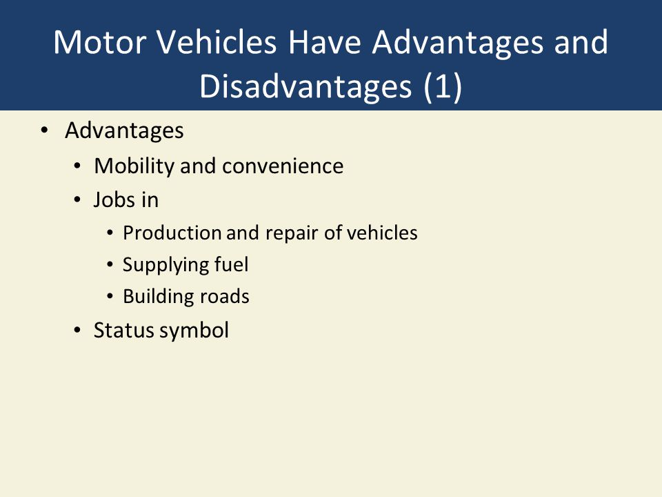 Motor Vehicles Have Advantages and Disadvantages (1) Advantages Mobility and convenience Jobs in Production and repair of vehicles Supplying fuel Building roads Status symbol