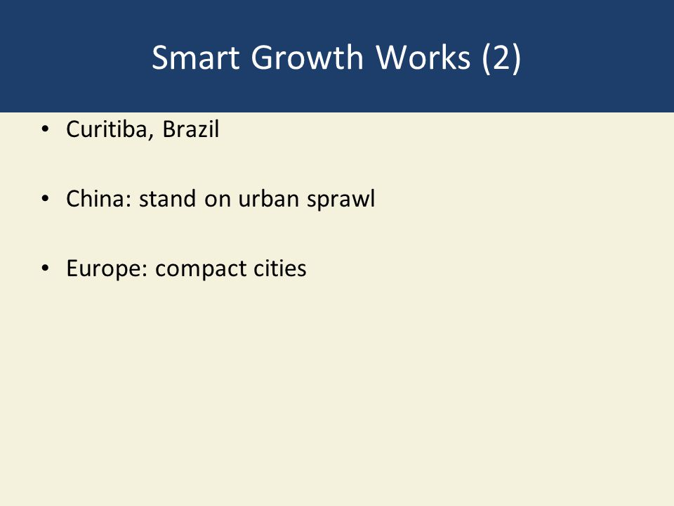 Smart Growth Works (2) Curitiba, Brazil China: stand on urban sprawl Europe: compact cities