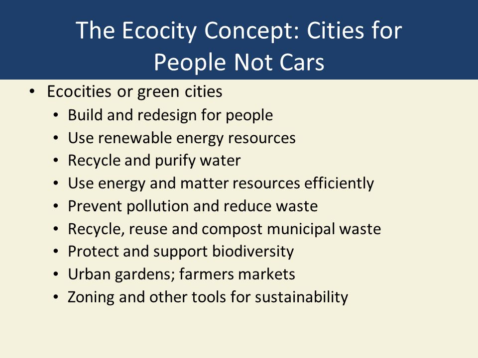 The Ecocity Concept: Cities for People Not Cars Ecocities or green cities Build and redesign for people Use renewable energy resources Recycle and purify water Use energy and matter resources efficiently Prevent pollution and reduce waste Recycle, reuse and compost municipal waste Protect and support biodiversity Urban gardens; farmers markets Zoning and other tools for sustainability