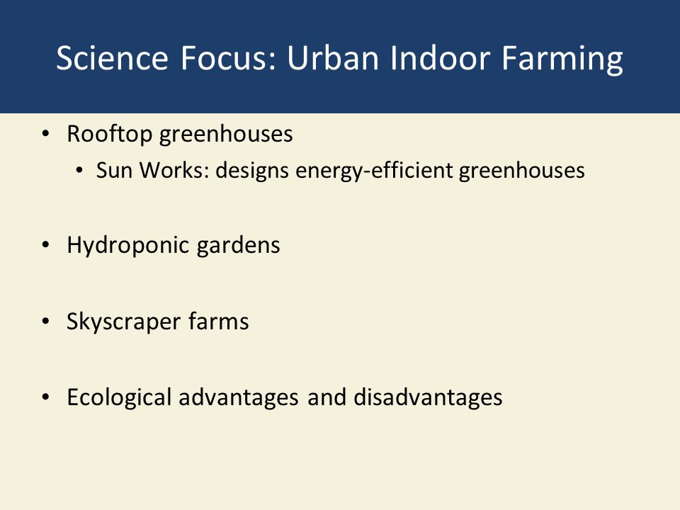 Science Focus: Urban Indoor Farming Rooftop greenhouses Sun Works: designs energy-efficient greenhouses Hydroponic gardens Skyscraper farms Ecological advantages and disadvantages
