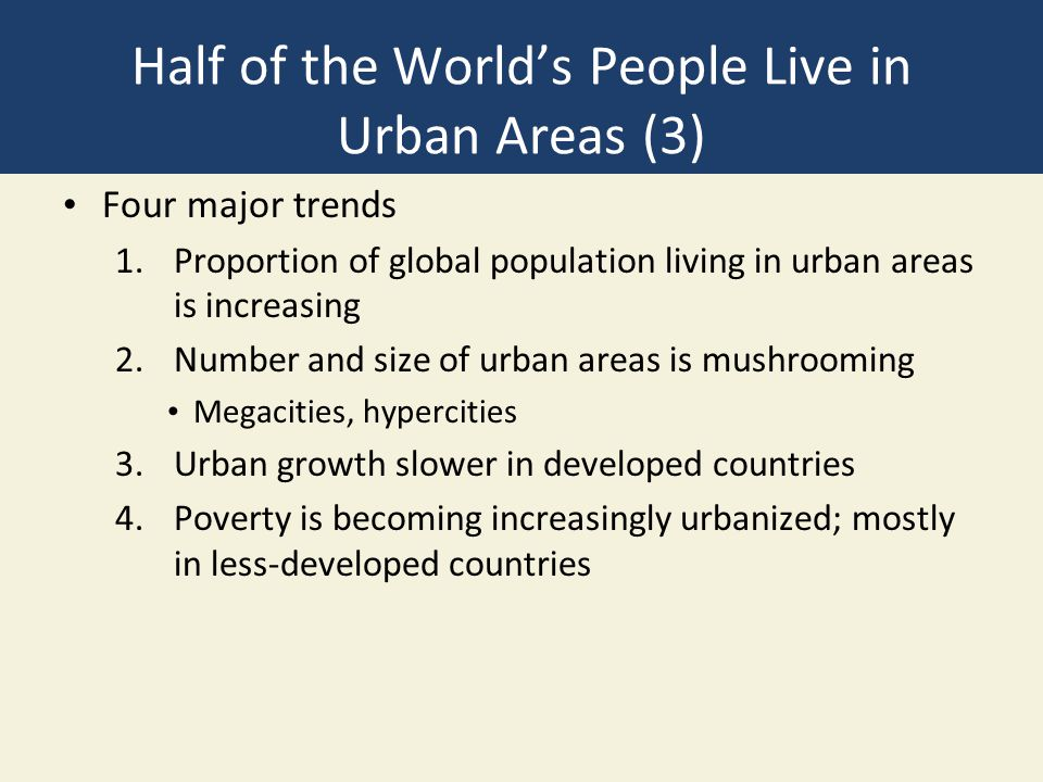 Half of the World's People Live in Urban Areas (3) Four major trends 1.Proportion of global population living in urban areas is increasing 2.Number and size of urban areas is mushrooming Megacities, hypercities 3.Urban growth slower in developed countries 4.Poverty is becoming increasingly urbanized; mostly in less-developed countries